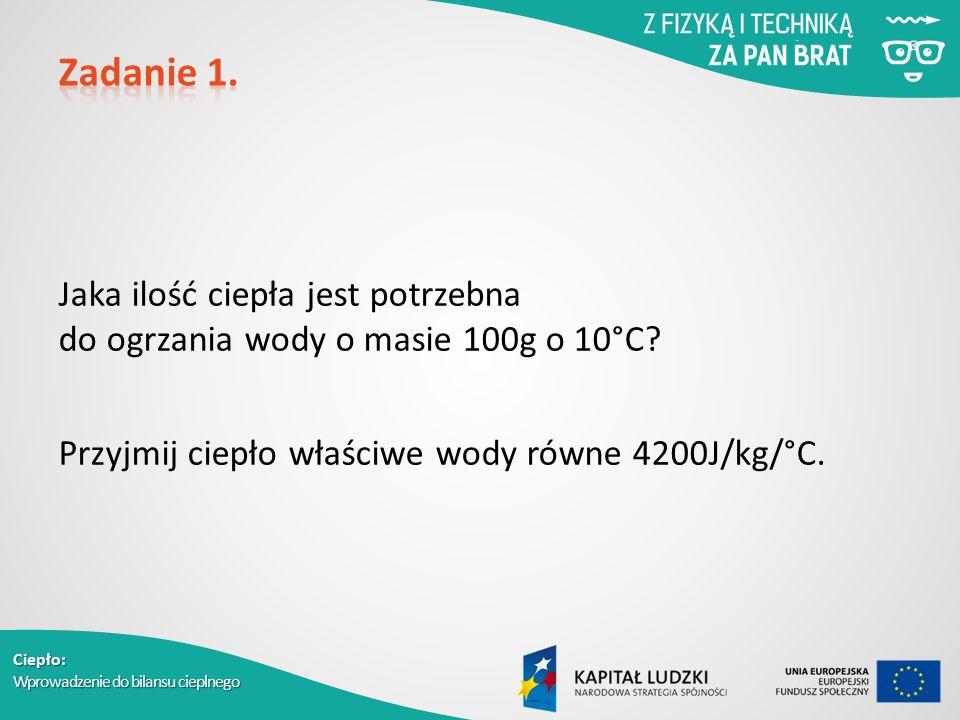 Ciepło: Wprowadzenie do bilansu cieplnego Jaka ilość ciepła jest potrzebna do ogrzania wody o masie 100g o 10°C? Przyjmij ciepło właściwe wody równe 4
