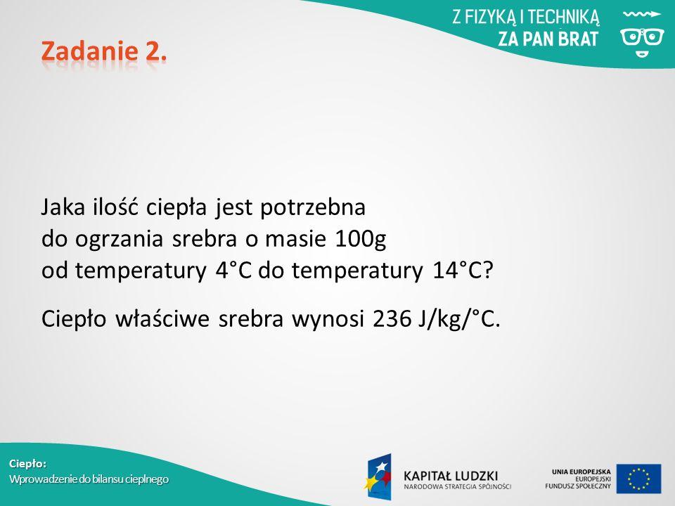 Ciepło: Wprowadzenie do bilansu cieplnego Jaka ilość ciepła jest potrzebna do ogrzania srebra o masie 100g od temperatury 4°C do temperatury 14°C? Cie
