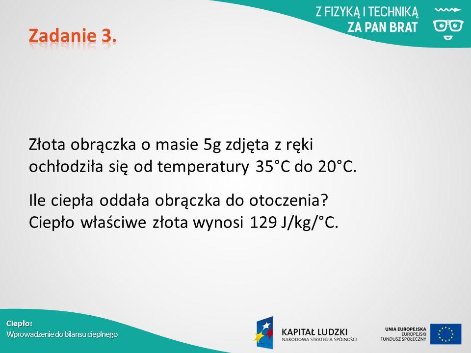 Ciepło: Wprowadzenie do bilansu cieplnego Złota obrączka o masie 5g zdjęta z ręki ochłodziła się od temperatury 35°C do 20°C. Ile ciepła oddała obrącz