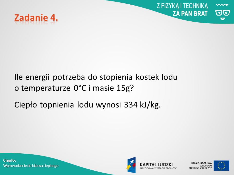 Ciepło: Wprowadzenie do bilansu cieplnego Ile energii potrzeba do stopienia kostek lodu o temperaturze 0°C i masie 15g? Ciepło topnienia lodu wynosi 3
