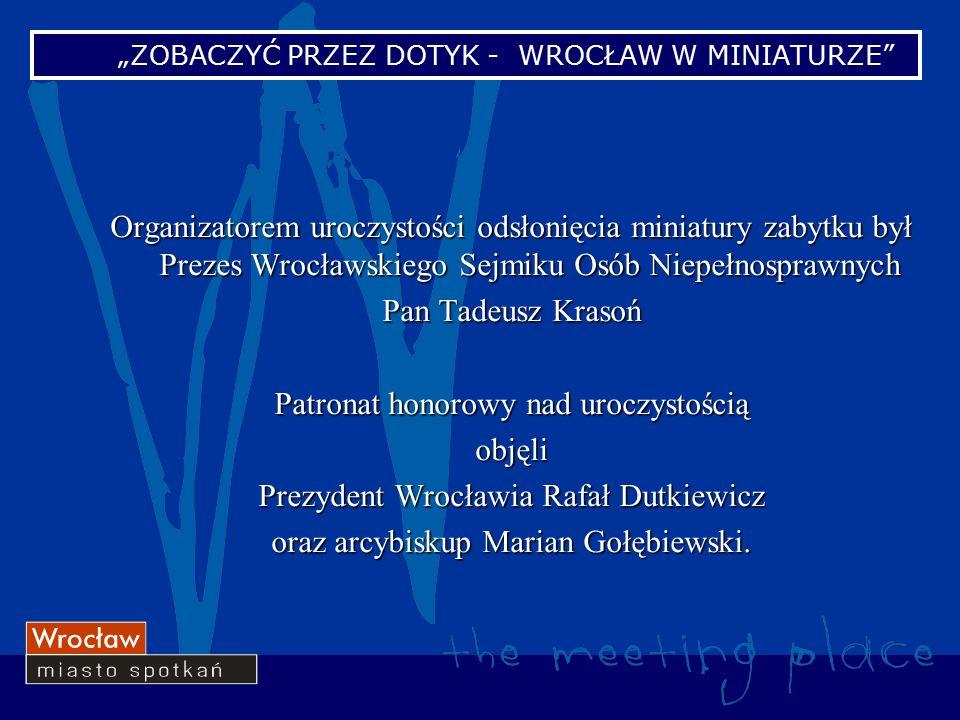 Organizatorem uroczystości odsłonięcia miniatury zabytku był Prezes Wrocławskiego Sejmiku Osób Niepełnosprawnych Pan Tadeusz Krasoń Patronat honorowy nad uroczystością objęli Prezydent Wrocławia Rafał Dutkiewicz oraz arcybiskup Marian Gołębiewski.