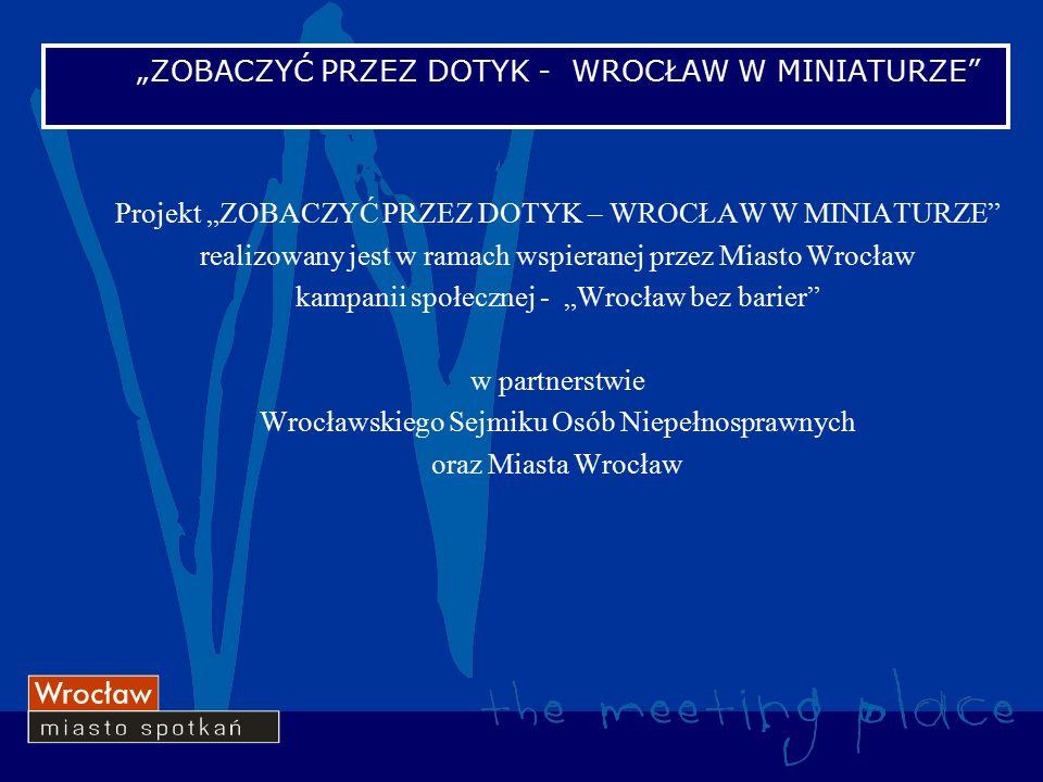 """Projekt """"ZOBACZYĆ PRZEZ DOTYK – WROCŁAW W MINIATURZE realizowany jest w ramach wspieranej przez Miasto Wrocław kampanii społecznej - """"Wrocław bez barier w partnerstwie Wrocławskiego Sejmiku Osób Niepełnosprawnych oraz Miasta Wrocław """"ZOBACZYĆ PRZEZ DOTYK - WROCŁAW W MINIATURZE"""