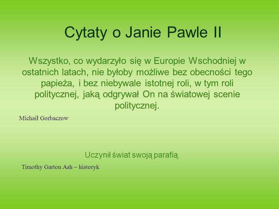 Cytaty o Janie Pawle II Wszystko, co wydarzyło się w Europie Wschodniej w ostatnich latach, nie byłoby możliwe bez obecności tego papieża, i bez niebywale istotnej roli, w tym roli politycznej, jaką odgrywał On na światowej scenie politycznej.