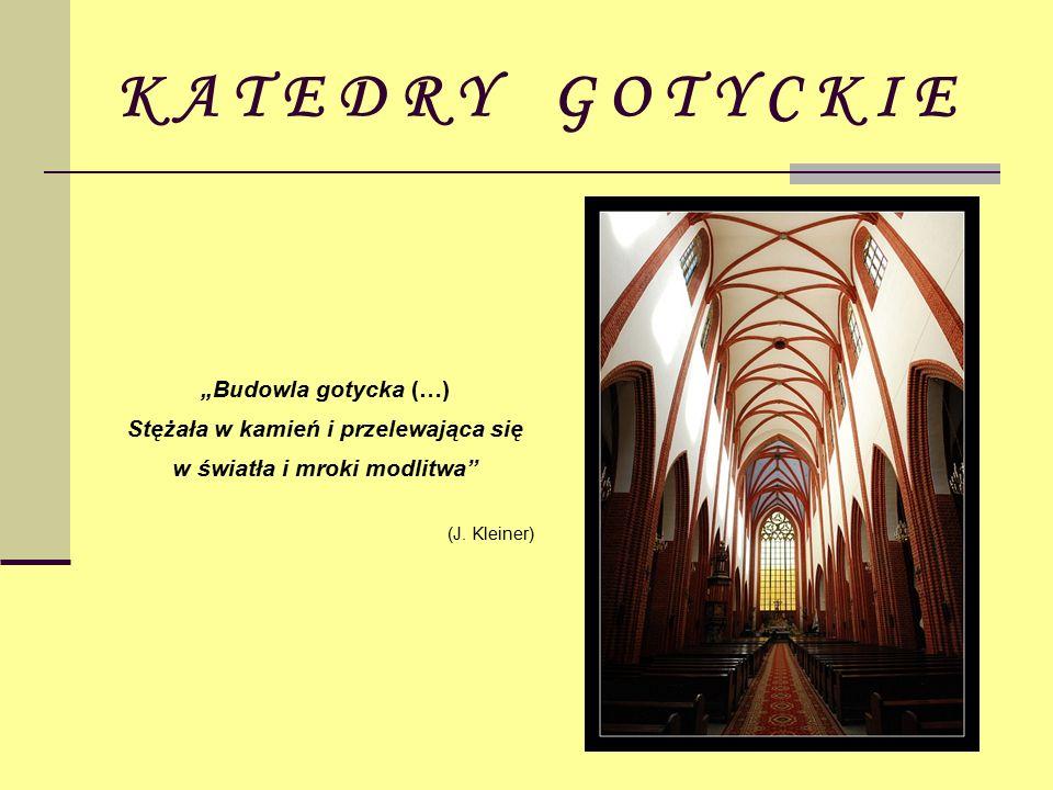 """K A T E D R Y G O T Y C K I E """"Budowla gotycka (…) Stężała w kamień i przelewająca się w światła i mroki modlitwa (J."""