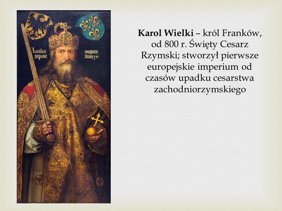 Karol Wielki – król Franków, od 800 r. Święty Cesarz Rzymski; stworzył pierwsze europejskie imperium od czasów upadku cesarstwa zachodniorzymskiego