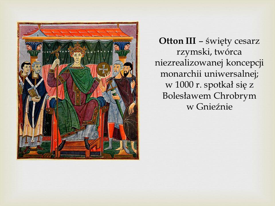 Otton III – święty cesarz rzymski, twórca niezrealizowanej koncepcji monarchii uniwersalnej; w 1000 r. spotkał się z Bolesławem Chrobrym w Gnieźnie