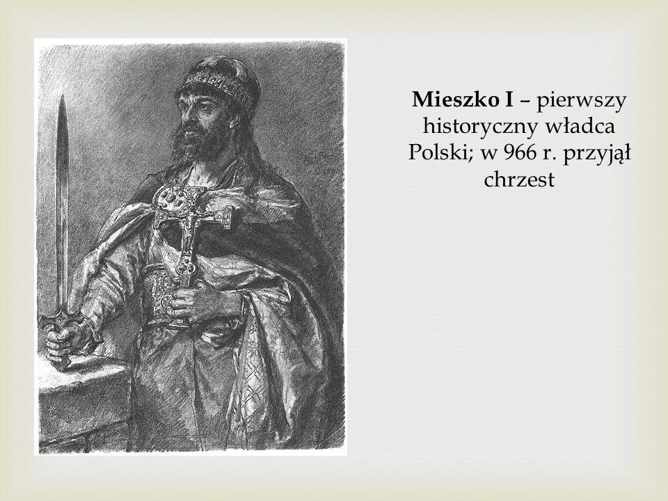 Mieszko I – pierwszy historyczny władca Polski; w 966 r. przyjął chrzest
