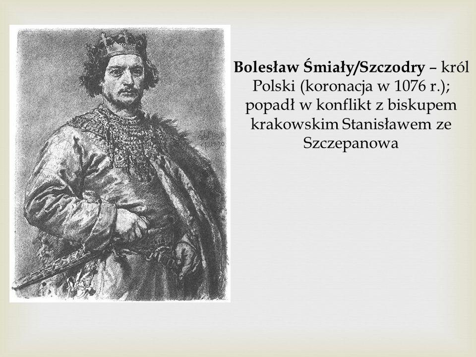 Bolesław Śmiały/Szczodry – król Polski (koronacja w 1076 r.); popadł w konflikt z biskupem krakowskim Stanisławem ze Szczepanowa
