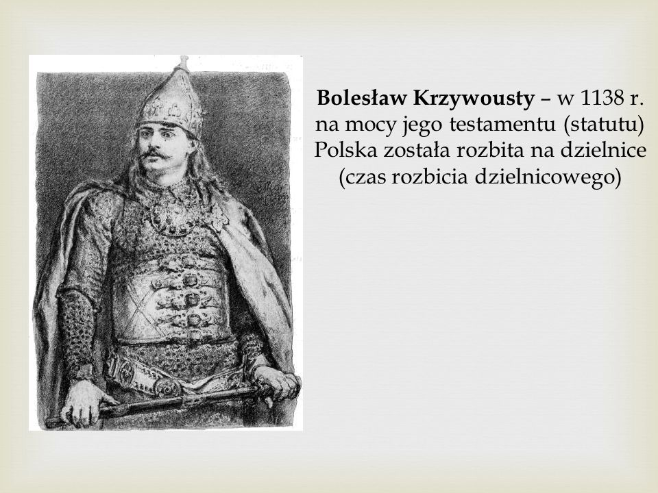 Bolesław Krzywousty – w 1138 r. na mocy jego testamentu (statutu) Polska została rozbita na dzielnice (czas rozbicia dzielnicowego)