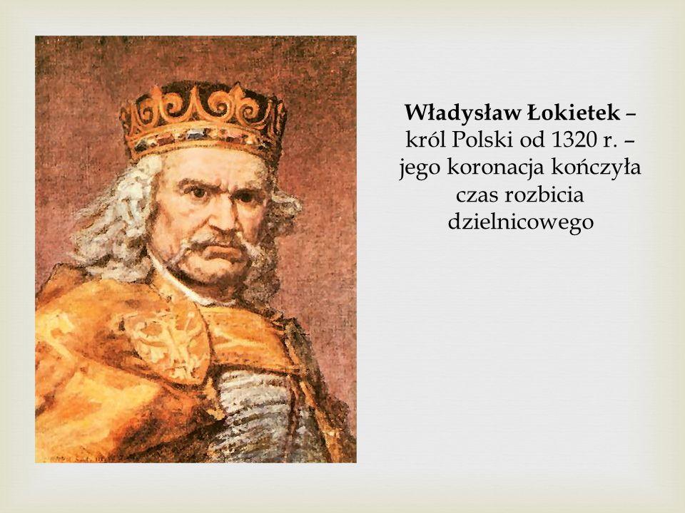 Władysław Łokietek – król Polski od 1320 r. – jego koronacja kończyła czas rozbicia dzielnicowego