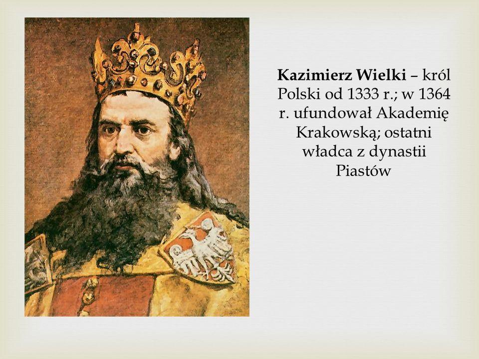 Kazimierz Wielki – król Polski od 1333 r.; w 1364 r. ufundował Akademię Krakowską; ostatni władca z dynastii Piastów