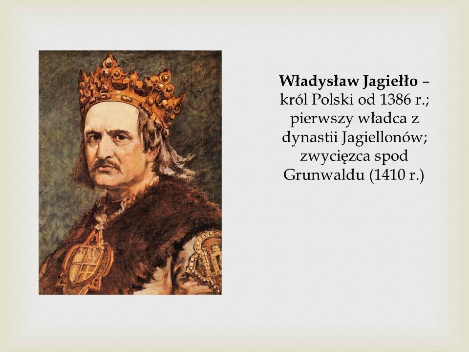 Władysław Jagiełło – król Polski od 1386 r.; pierwszy władca z dynastii Jagiellonów; zwycięzca spod Grunwaldu (1410 r.)