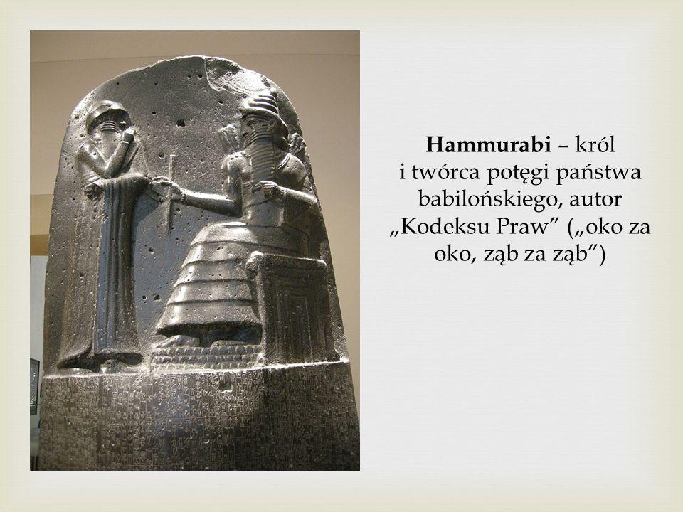 """Hammurabi – król i twórca potęgi państwa babilońskiego, autor """"Kodeksu Praw"""" (""""oko za oko, ząb za ząb"""")"""