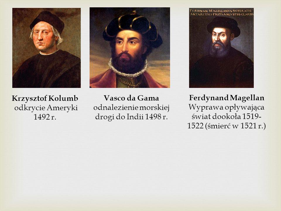 Krzysztof Kolumb odkrycie Ameryki 1492 r. Vasco da Gama odnalezienie morskiej drogi do Indii 1498 r. Ferdynand Magellan Wyprawa opływająca świat dooko