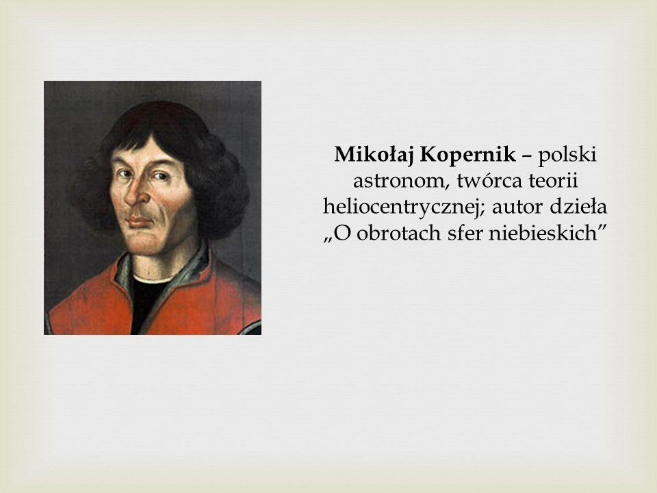 """Mikołaj Kopernik – polski astronom, twórca teorii heliocentrycznej; autor dzieła """"O obrotach sfer niebieskich"""