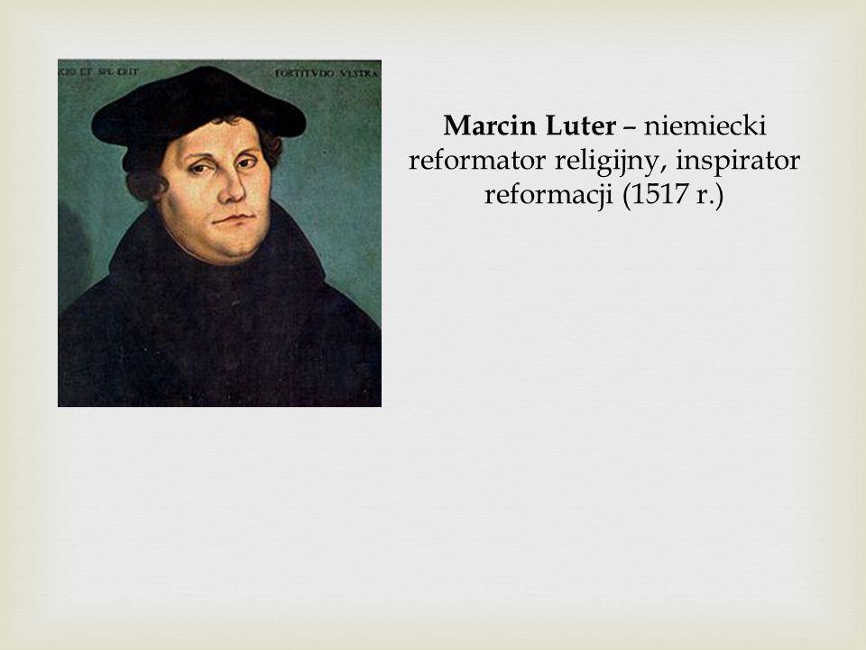 Marcin Luter – niemiecki reformator religijny, inspirator reformacji (1517 r.)