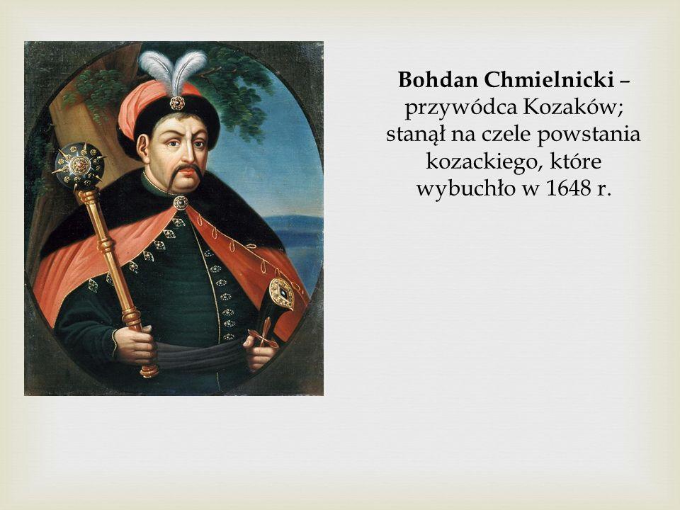 Bohdan Chmielnicki – przywódca Kozaków; stanął na czele powstania kozackiego, które wybuchło w 1648 r.