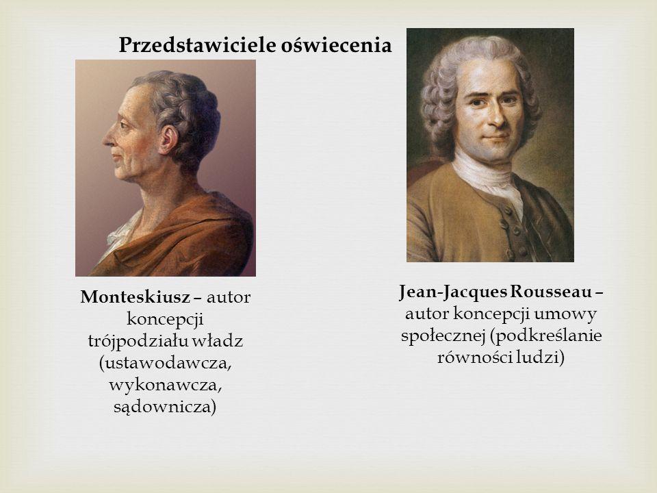 Przedstawiciele oświecenia Monteskiusz – autor koncepcji trójpodziału władz (ustawodawcza, wykonawcza, sądownicza) Jean-Jacques Rousseau – autor koncepcji umowy społecznej (podkreślanie równości ludzi)