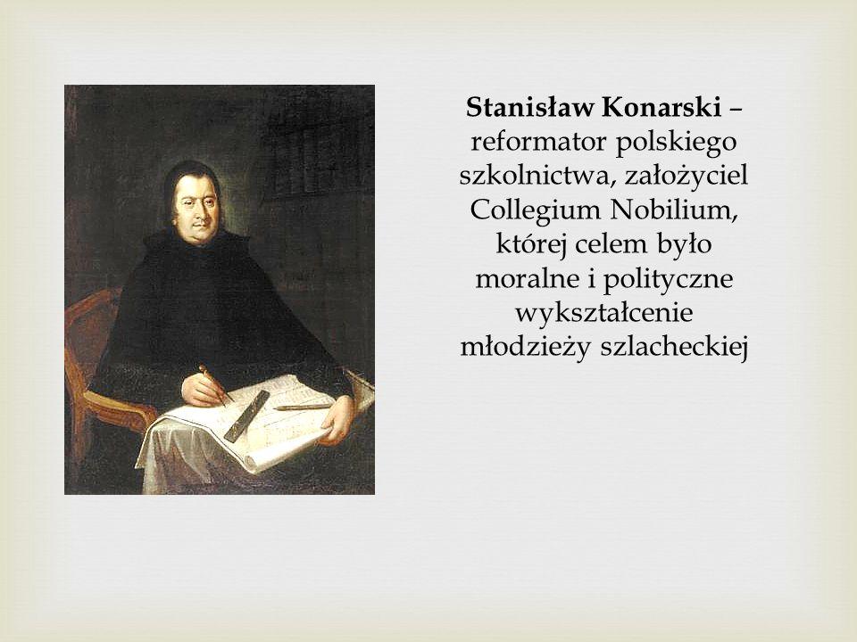 Stanisław Konarski – reformator polskiego szkolnictwa, założyciel Collegium Nobilium, której celem było moralne i polityczne wykształcenie młodzieży szlacheckiej