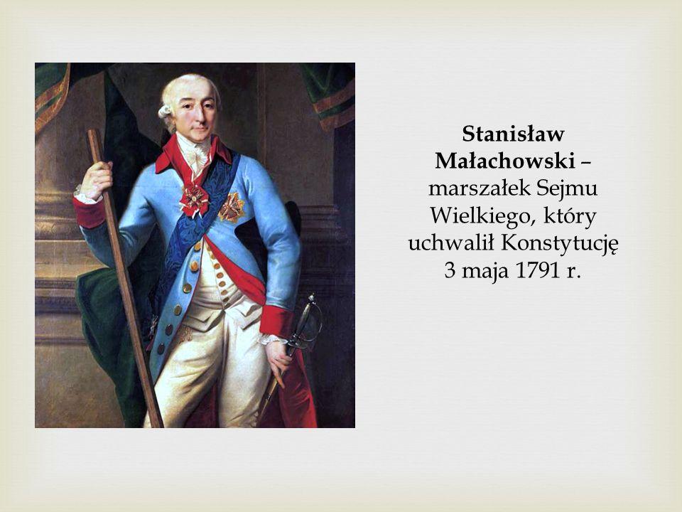 Stanisław Małachowski – marszałek Sejmu Wielkiego, który uchwalił Konstytucję 3 maja 1791 r.