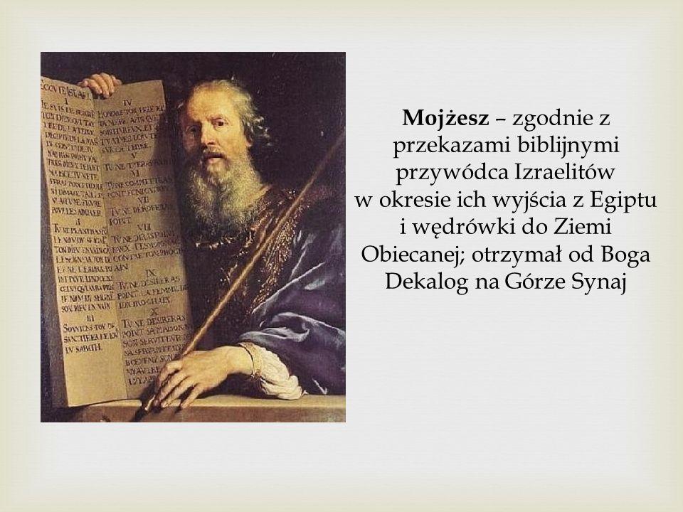 Mojżesz – zgodnie z przekazami biblijnymi przywódca Izraelitów w okresie ich wyjścia z Egiptu i wędrówki do Ziemi Obiecanej; otrzymał od Boga Dekalog na Górze Synaj