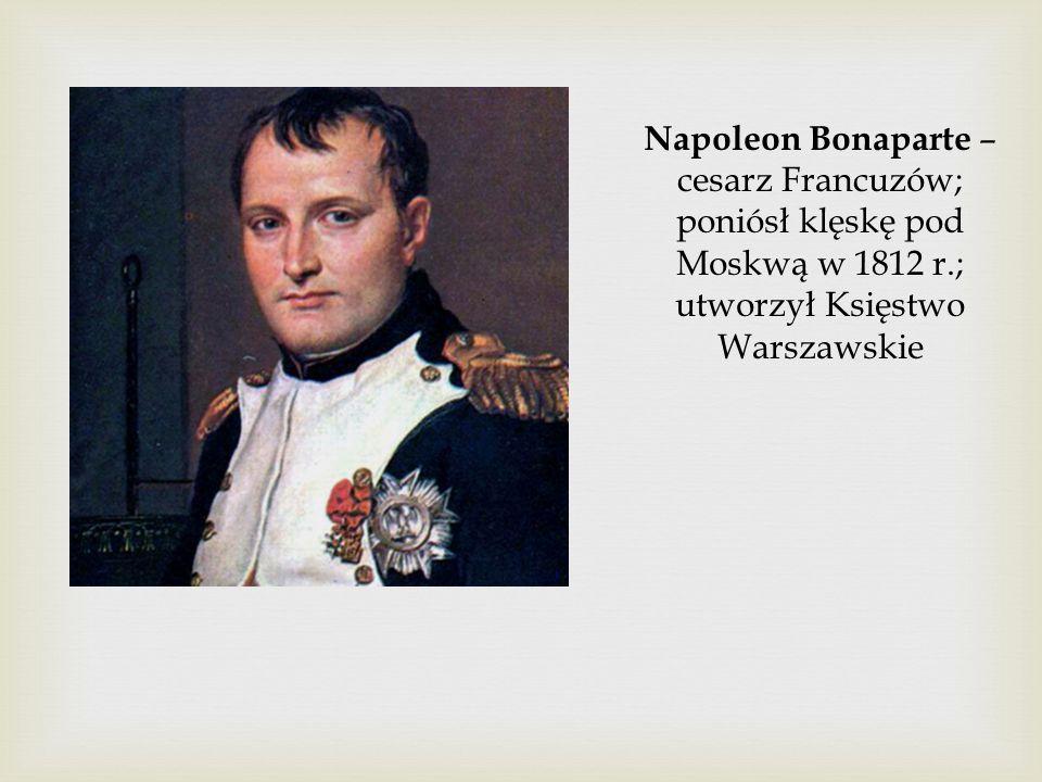 Napoleon Bonaparte – cesarz Francuzów; poniósł klęskę pod Moskwą w 1812 r.; utworzył Księstwo Warszawskie