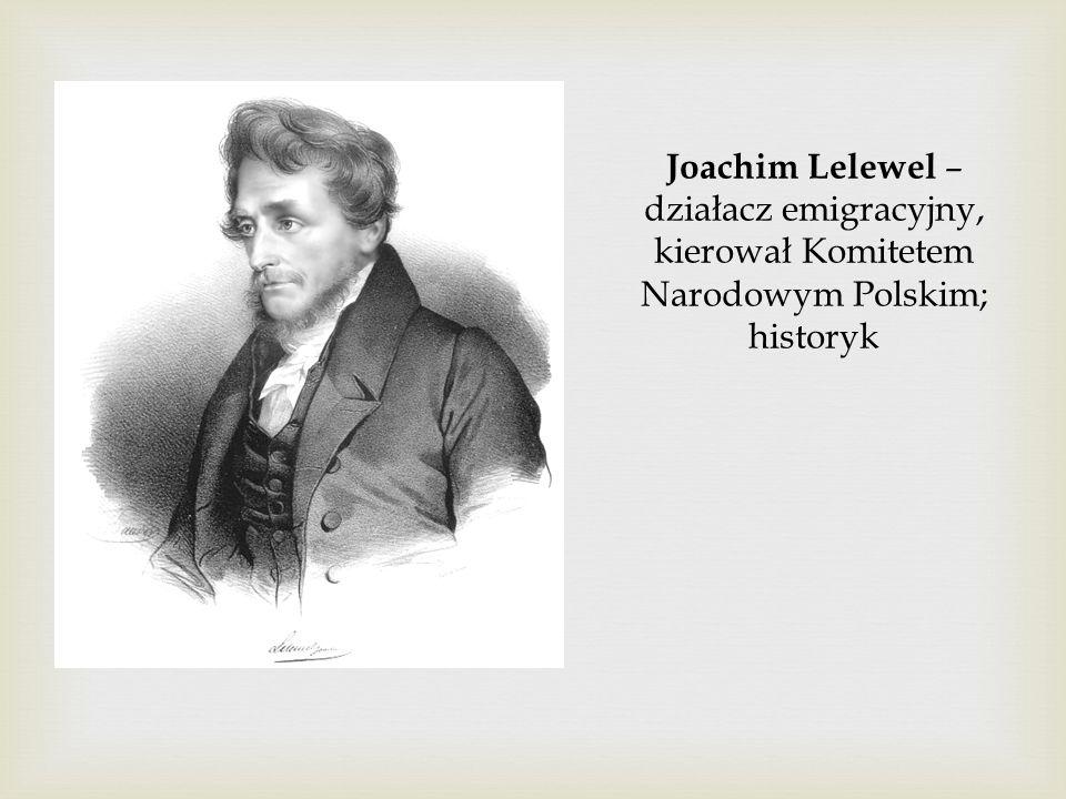 Joachim Lelewel – działacz emigracyjny, kierował Komitetem Narodowym Polskim; historyk