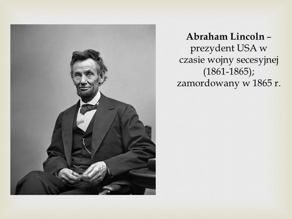 Abraham Lincoln – prezydent USA w czasie wojny secesyjnej (1861-1865); zamordowany w 1865 r.
