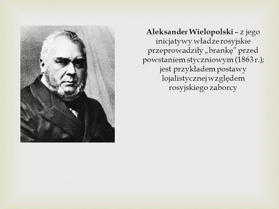 """Aleksander Wielopolski – z jego inicjatywy władze rosyjskie przeprowadziły """"brankę przed powstaniem styczniowym (1863 r.); jest przykładem postawy lojalistycznej względem rosyjskiego zaborcy"""