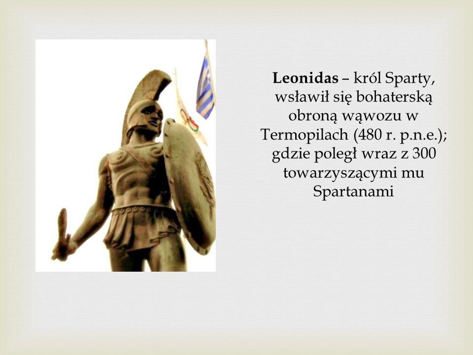 Leonidas – król Sparty, wsławił się bohaterską obroną wąwozu w Termopilach (480 r. p.n.e.); gdzie poległ wraz z 300 towarzyszącymi mu Spartanami
