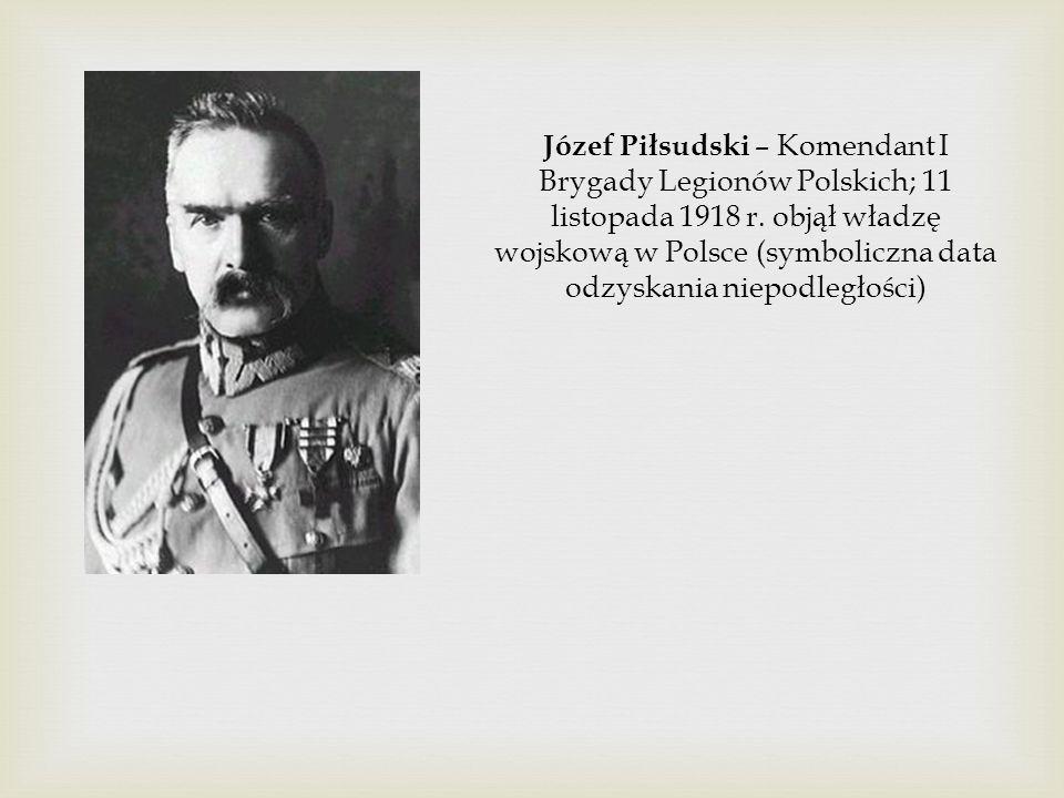 Józef Piłsudski – Komendant I Brygady Legionów Polskich; 11 listopada 1918 r. objął władzę wojskową w Polsce (symboliczna data odzyskania niepodległoś