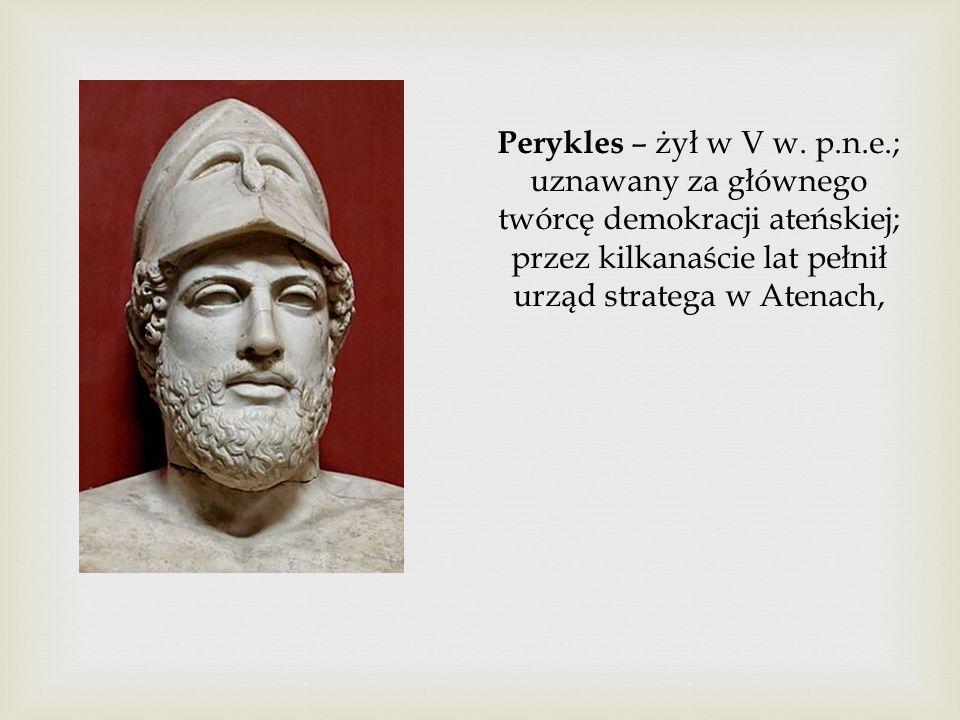 Perykles – żył w V w. p.n.e.; uznawany za głównego twórcę demokracji ateńskiej; przez kilkanaście lat pełnił urząd stratega w Atenach,