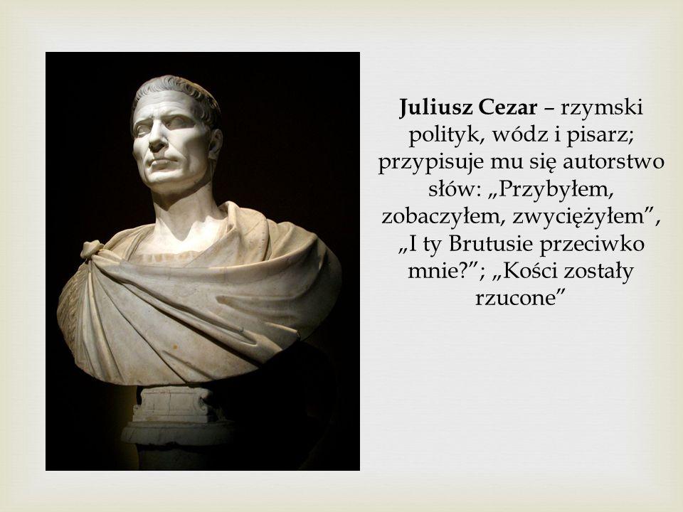 """Juliusz Cezar – rzymski polityk, wódz i pisarz; przypisuje mu się autorstwo słów: """"Przybyłem, zobaczyłem, zwyciężyłem , """"I ty Brutusie przeciwko mnie ; """"Kości zostały rzucone"""