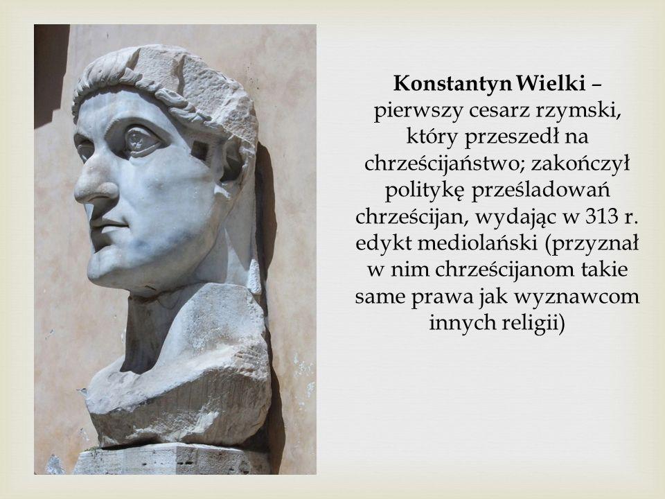 Konstantyn Wielki – pierwszy cesarz rzymski, który przeszedł na chrześcijaństwo; zakończył politykę prześladowań chrześcijan, wydając w 313 r.