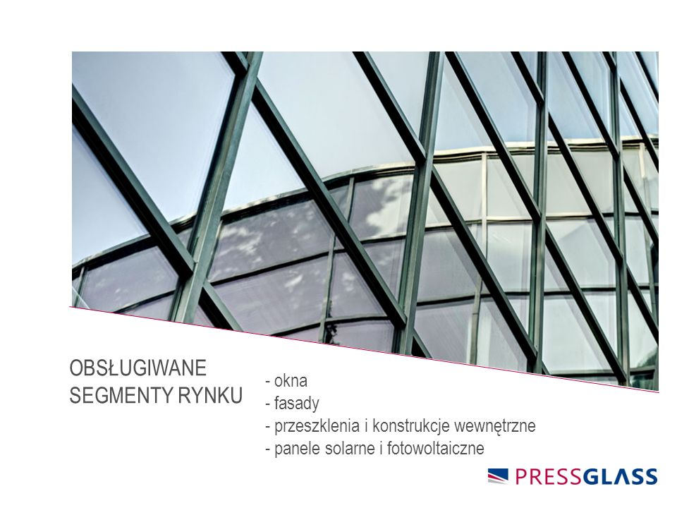 - okna - fasady - przeszklenia i konstrukcje wewnętrzne - panele solarne i fotowoltaiczne OBSŁUGIWANE SEGMENTY RYNKU
