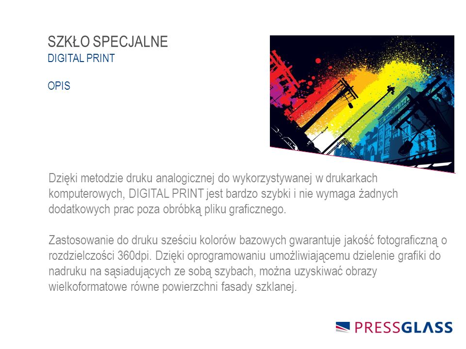 Dzięki metodzie druku analogicznej do wykorzystywanej w drukarkach komputerowych, DIGITAL PRINT jest bardzo szybki i nie wymaga żadnych dodatkowych prac poza obróbką pliku graficznego.