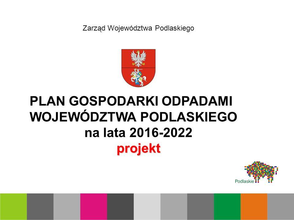 PLAN GOSPODARKI ODPADAMI WOJEWÓDZTWA PODLASKIEGO na lata 2016-2022projekt Zarząd Województwa Podlaskiego