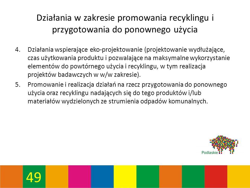 49 Działania w zakresie promowania recyklingu i przygotowania do ponownego użycia 4.Działania wspierające eko-projektowanie (projektowanie wydłużające, czas użytkowania produktu i pozwalające na maksymalne wykorzystanie elementów do powtórnego użycia i recyklingu, w tym realizacja projektów badawczych w w/w zakresie).