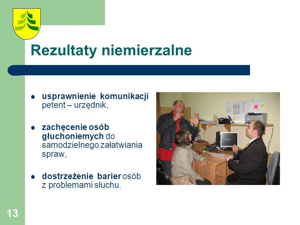 13 Rezultaty niemierzalne usprawnienie komunikacji petent – urzędnik, zachęcenie osób głuchoniemych do samodzielnego załatwiania spraw, dostrzeżenie barier osób z problemami słuchu.