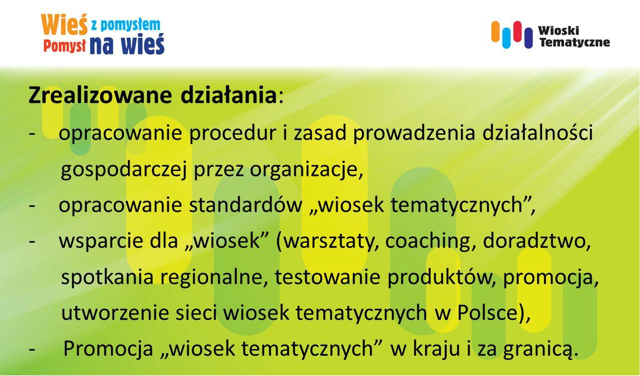 """Zrealizowane działania: -opracowanie procedur i zasad prowadzenia działalności gospodarczej przez organizacje, -opracowanie standardów """"wiosek tematycznych , -wsparcie dla """"wiosek (warsztaty, coaching, doradztwo, spotkania regionalne, testowanie produktów, promocja, utworzenie sieci wiosek tematycznych w Polsce), - Promocja """"wiosek tematycznych w kraju i za granicą."""