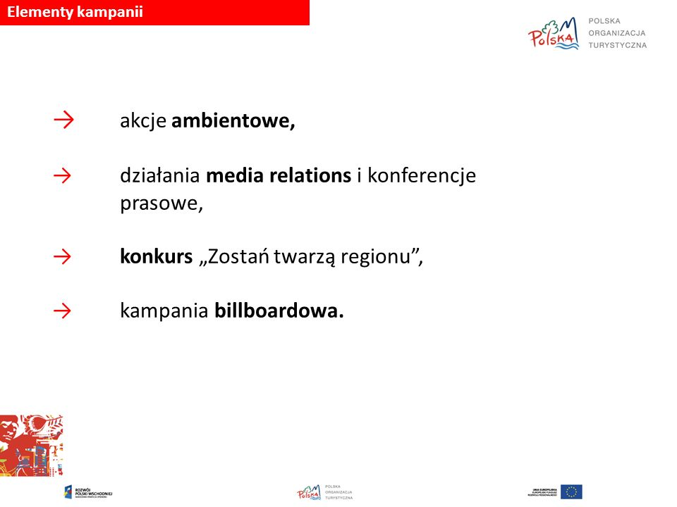 """→ akcje ambientowe, → działania media relations i konferencje prasowe, → konkurs """"Zostań twarzą regionu"""", → kampania billboardowa. Elementy kampanii"""