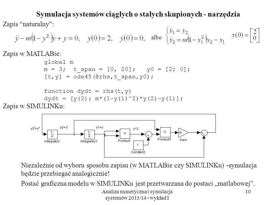 Analiza numeryczna i symulacja systemów 2013/14 - wykład I 10 Symulacja systemów ciągłych o stałych skupionych - narzędzia Niezależnie od wyboru sposobu zapisu (w MATLABie czy SIMULINKu) -symulacja będzie przebiegać analogicznie.