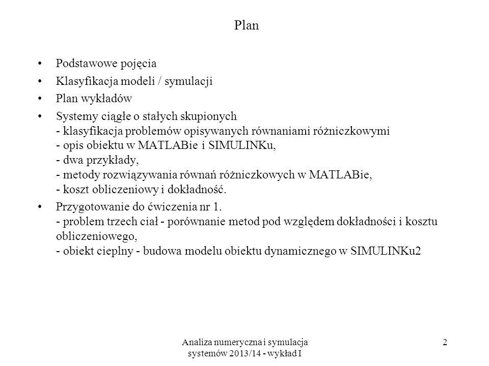Analiza numeryczna i symulacja systemów 2013/14 - wykład I 2 Plan Podstawowe pojęcia Klasyfikacja modeli / symulacji Plan wykładów Systemy ciągłe o stałych skupionych - klasyfikacja problemów opisywanych równaniami różniczkowymi - opis obiektu w MATLABie i SIMULINKu, - dwa przykłady, - metody rozwiązywania równań różniczkowych w MATLABie, - koszt obliczeniowy i dokładność.