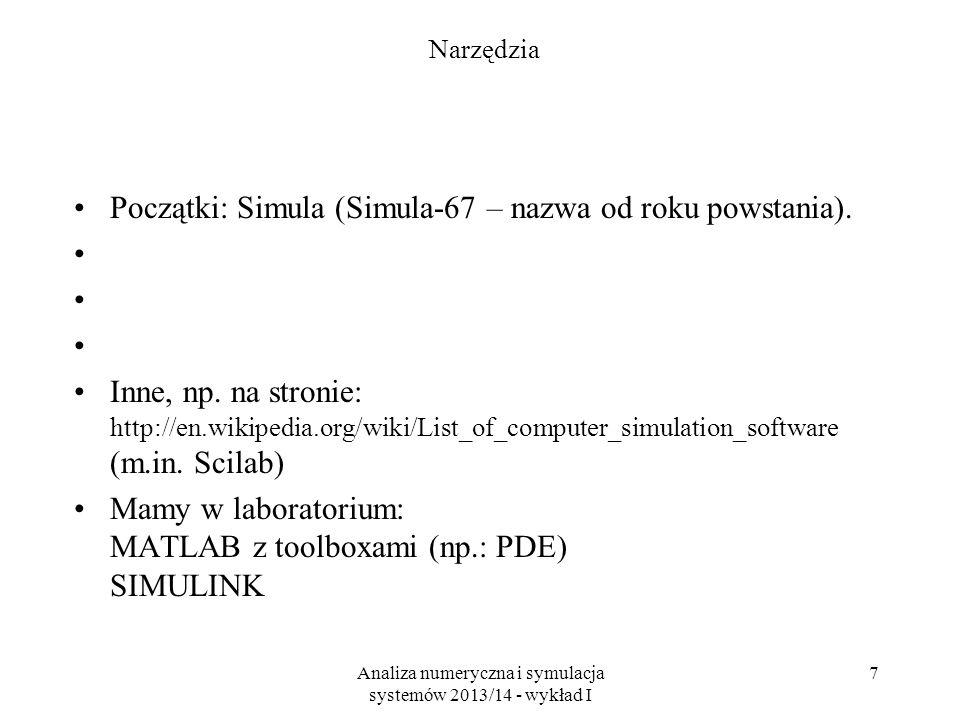 Analiza numeryczna i symulacja systemów 2013/14 - wykład I 7 Narzędzia Początki: Simula (Simula-67 – nazwa od roku powstania). Inne, np. na stronie: h