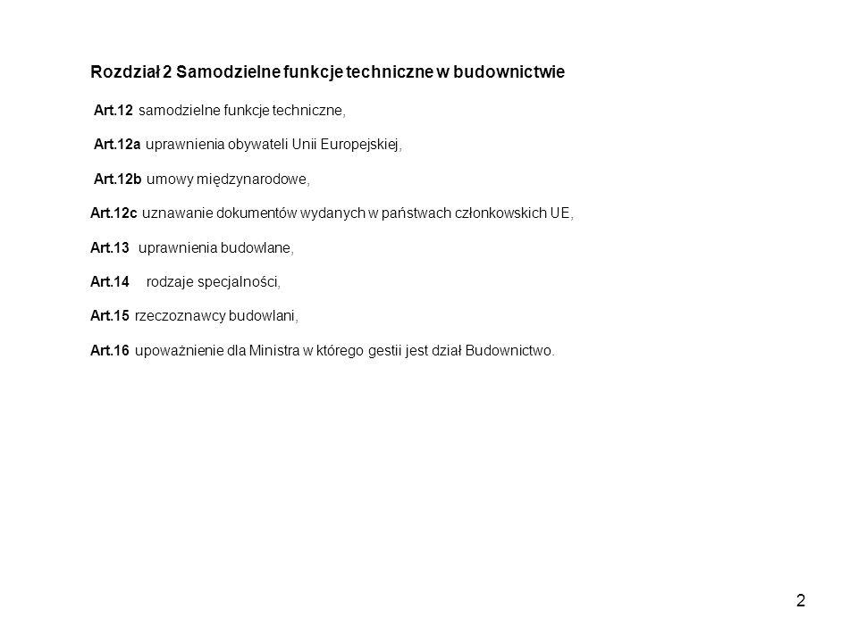 2 Rozdział 2 Samodzielne funkcje techniczne w budownictwie Art.12 samodzielne funkcje techniczne, Art.12a uprawnienia obywateli Unii Europejskiej, Art.12b umowy międzynarodowe, Art.12c uznawanie dokumentów wydanych w państwach członkowskich UE, Art.13 uprawnienia budowlane, Art.14 rodzaje specjalności, Art.15 rzeczoznawcy budowlani, Art.16 upoważnienie dla Ministra w którego gestii jest dział Budownictwo.