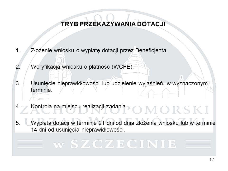 17 TRYB PRZEKAZYWANIA DOTACJI 1.Złożenie wniosku o wypłatę dotacji przez Beneficjenta. 2.Weryfikacja wniosku o płatność (WCFE). 3.Usunięcie nieprawidł