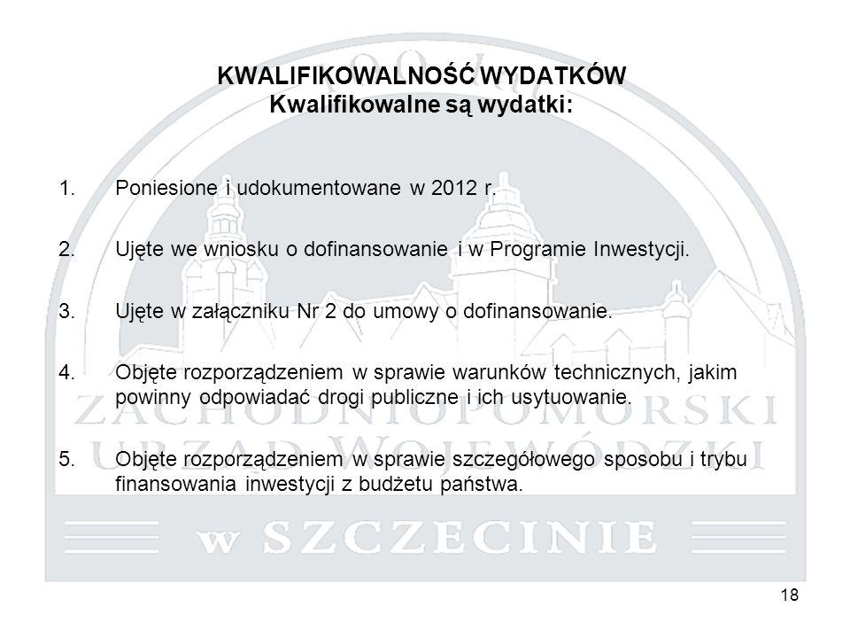 18 KWALIFIKOWALNOŚĆ WYDATKÓW Kwalifikowalne są wydatki: 1.Poniesione i udokumentowane w 2012 r. 2.Ujęte we wniosku o dofinansowanie i w Programie Inwe