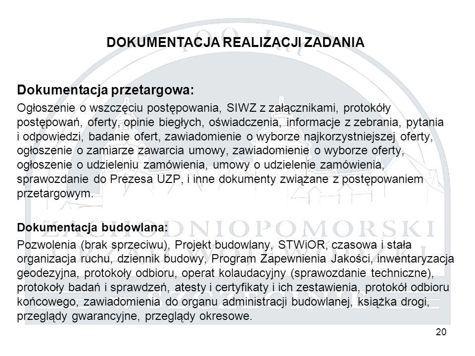 20 DOKUMENTACJA REALIZACJI ZADANIA Dokumentacja przetargowa: Ogłoszenie o wszczęciu postępowania, SIWZ z załącznikami, protokóły postępowań, oferty, opinie biegłych, oświadczenia, informacje z zebrania, pytania i odpowiedzi, badanie ofert, zawiadomienie o wyborze najkorzystniejszej oferty, ogłoszenie o zamiarze zawarcia umowy, zawiadomienie o wyborze oferty, ogłoszenie o udzieleniu zamówienia, umowy o udzielenie zamówienia, sprawozdanie do Prezesa UZP, i inne dokumenty związane z postępowaniem przetargowym.