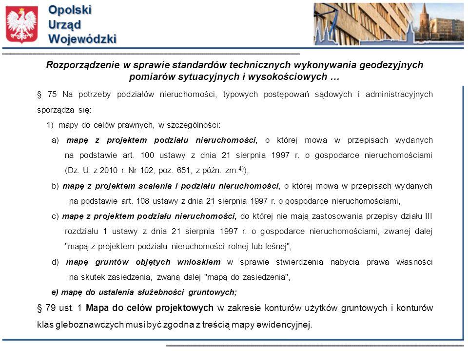 Rozporządzenie w sprawie standardów technicznych wykonywania geodezyjnych pomiarów sytuacyjnych i wysokościowych … § 75 Na potrzeby podziałów nieruchomości, typowych postępowań sądowych i administracyjnych sporządza się: 1) mapy do celów prawnych, w szczególności: a) mapę z projektem podziału nieruchomości, o której mowa w przepisach wydanych na podstawie art.