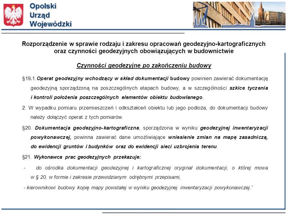 Rozporządzenie w sprawie rodzaju i zakresu opracowań geodezyjno-kartograficznych oraz czynności geodezyjnych obowiązujących w budownictwie Czynności geodezyjne po zakończeniu budowy §19.1.Operat geodezyjny wchodzący w skład dokumentacji budowy powinien zawierać dokumentację geodezyjną sporządzoną na poszczególnych etapach budowy, a w szczególności szkice tyczenia i kontroli położenia poszczególnych elementów obiektu budowlanego.